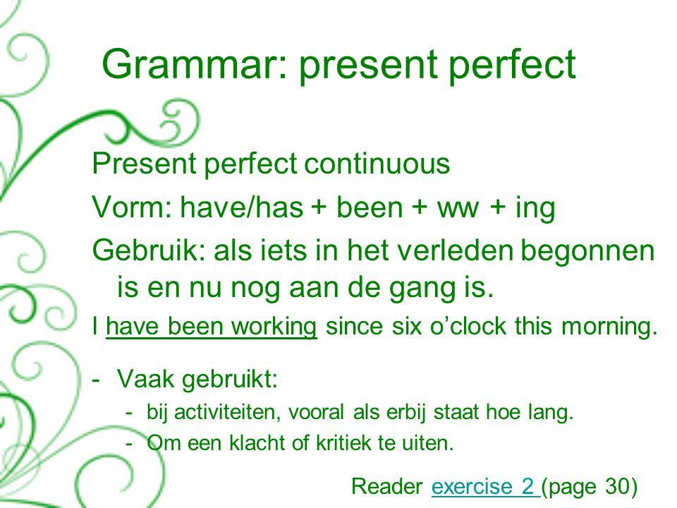 Grammar: present perfect Present perfect continuous Vorm: have/has + been + ww + ing Gebruik: als iets in het verleden begonnen is en nu nog aan de gang is.