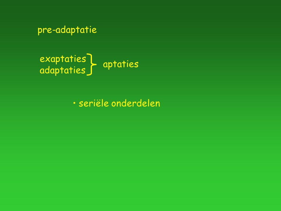 pre-adaptatie exaptaties adaptaties seriële onderdelen aptaties