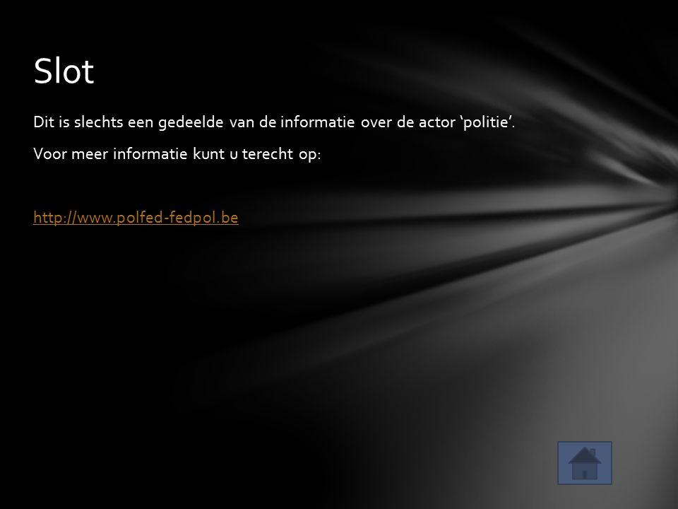 Dit is slechts een gedeelde van de informatie over de actor 'politie'. Voor meer informatie kunt u terecht op: http://www.polfed-fedpol.be Slot