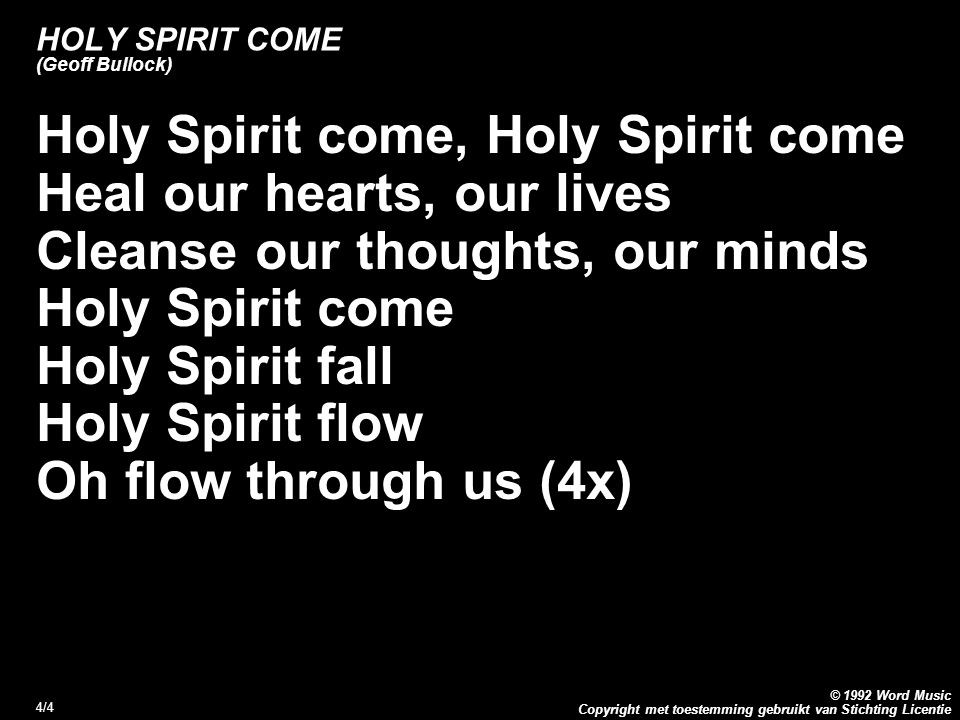 Copyright met toestemming gebruikt van Stichting Licentie © 1992 Word Music 4/4 HOLY SPIRIT COME (Geoff Bullock) Holy Spirit come, Holy Spirit come Heal our hearts, our lives Cleanse our thoughts, our minds Holy Spirit come Holy Spirit fall Holy Spirit flow Oh flow through us (4x)