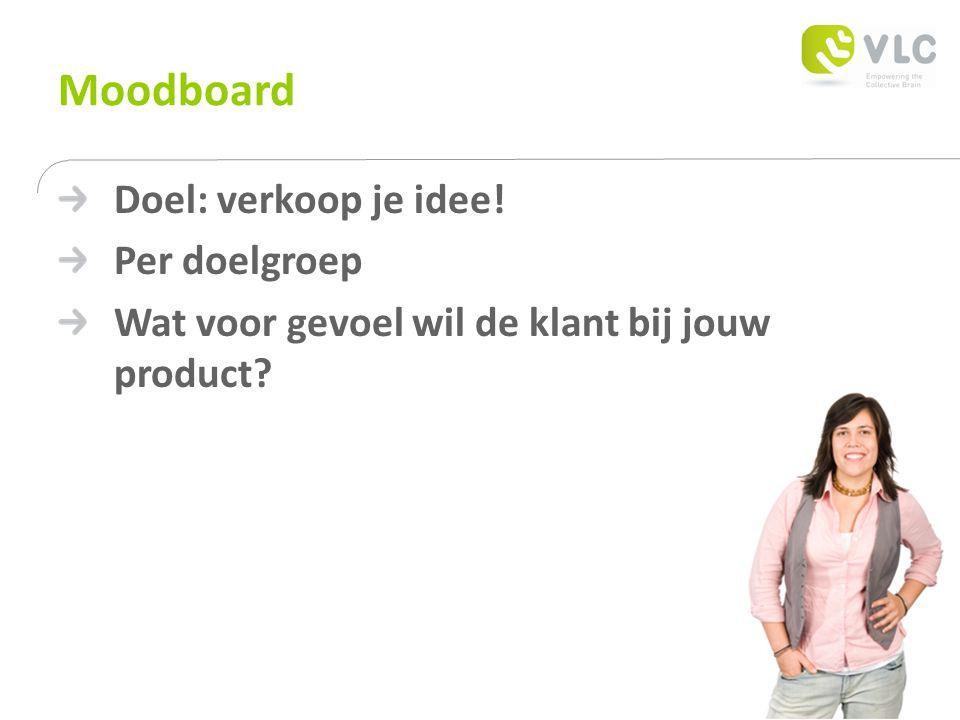 Moodboard Doel: verkoop je idee! Per doelgroep Wat voor gevoel wil de klant bij jouw product?
