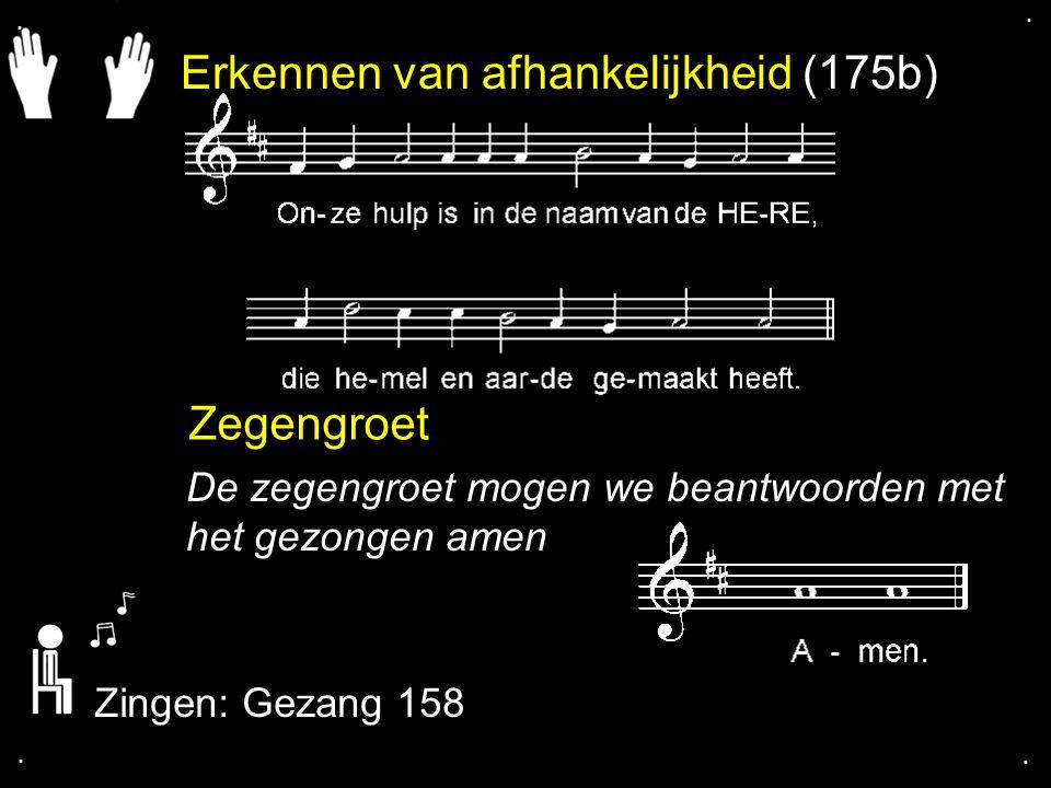 Erkennen van afhankelijkheid (175b) Zegengroet De zegengroet mogen we beantwoorden met het gezongen amen Zingen: Gezang 158....