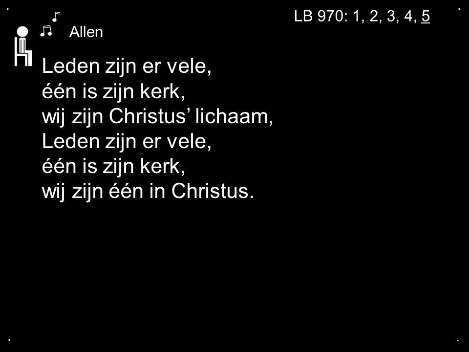 .... LB 970: 1, 2, 3, 4, 5 Leden zijn er vele, één is zijn kerk, wij zijn Christus' lichaam, Leden zijn er vele, één is zijn kerk, wij zijn één in Chr