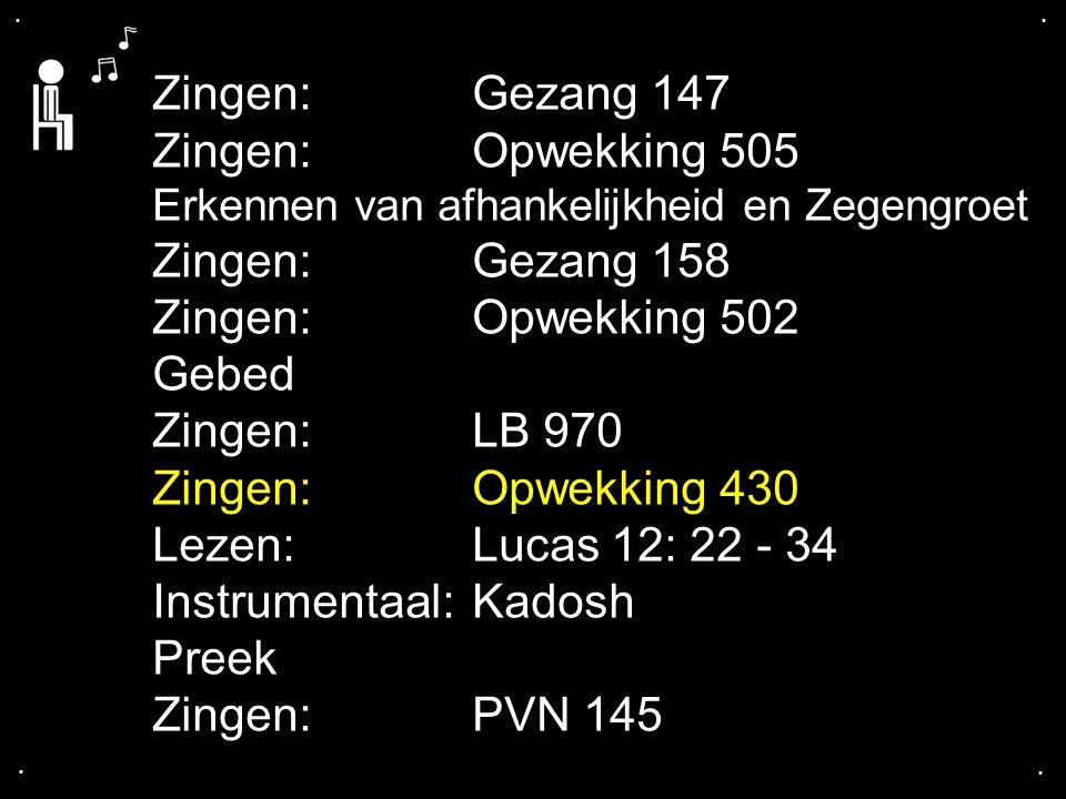 .... Zingen:Gezang 147 Zingen:Opwekking 505 Erkennen van afhankelijkheid en Zegengroet Zingen:Gezang 158 Zingen:Opwekking 502 Gebed Zingen:LB 970 Zing