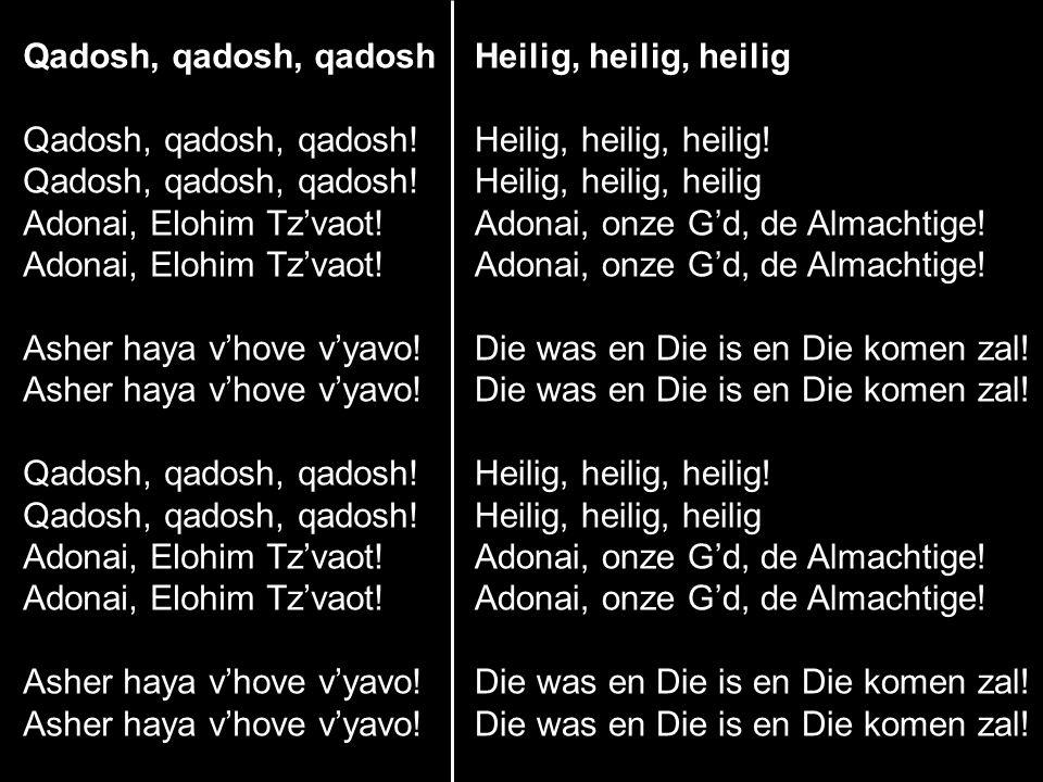 Qadosh, qadosh, qadosh Qadosh, qadosh, qadosh! Adonai, Elohim Tz'vaot! Asher haya v'hove v'yavo! Qadosh, qadosh, qadosh! Adonai, Elohim Tz'vaot! Asher