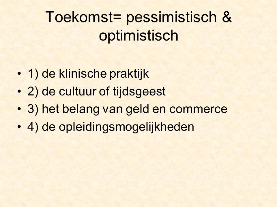 Toekomst= pessimistisch & optimistisch 1) de klinische praktijk 2) de cultuur of tijdsgeest 3) het belang van geld en commerce 4) de opleidingsmogelijkheden
