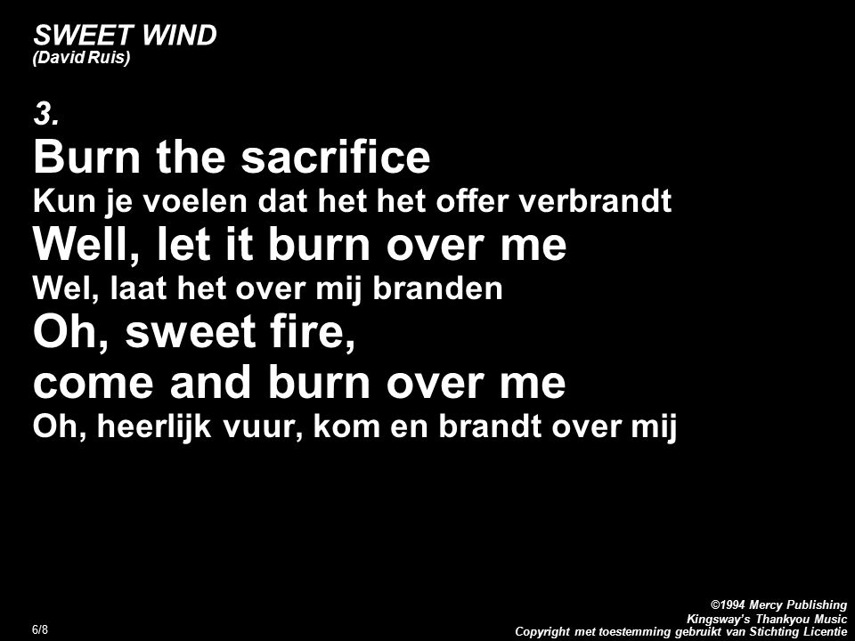 Copyright met toestemming gebruikt van Stichting Licentie ©1994 Mercy Publishing Kingsway's Thankyou Music 6/8 SWEET WIND (David Ruis) 3. Burn the sac