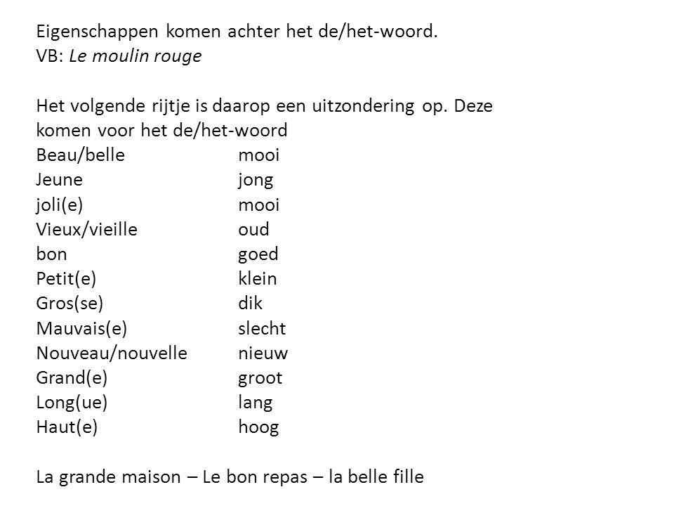 Eigenschappen komen achter het de/het-woord. VB: Le moulin rouge Het volgende rijtje is daarop een uitzondering op. Deze komen voor het de/het-woord B