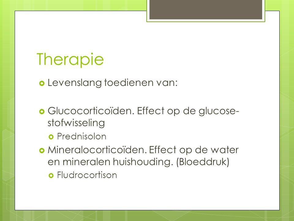 Therapie  Levenslang toedienen van:  Glucocorticoïden. Effect op de glucose- stofwisseling  Prednisolon  Mineralocorticoïden. Effect op de water e