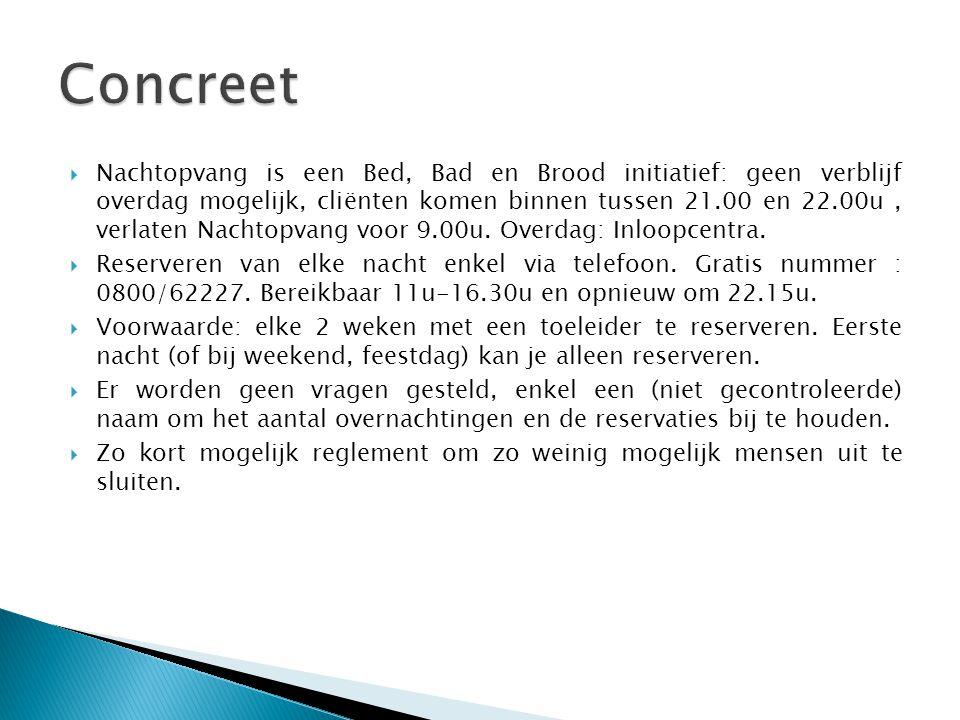  Nachtopvang is een Bed, Bad en Brood initiatief: geen verblijf overdag mogelijk, cliënten komen binnen tussen 21.00 en 22.00u, verlaten Nachtopvang voor 9.00u.