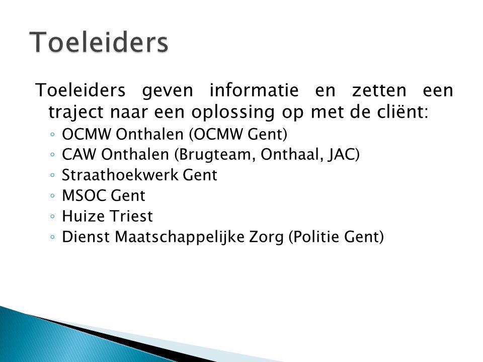 Toeleiders geven informatie en zetten een traject naar een oplossing op met de cliënt: ◦ OCMW Onthalen (OCMW Gent) ◦ CAW Onthalen (Brugteam, Onthaal, JAC) ◦ Straathoekwerk Gent ◦ MSOC Gent ◦ Huize Triest ◦ Dienst Maatschappelijke Zorg (Politie Gent)