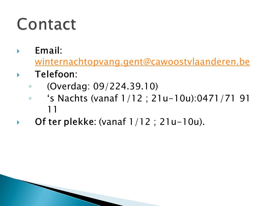  Email: winternachtopvang.gent@cawoostvlaanderen.be winternachtopvang.gent@cawoostvlaanderen.be  Telefoon: ◦ (Overdag: 09/224.39.10) ◦ 's Nachts (vanaf 1/12 ; 21u-10u):0471/71 91 11  Of ter plekke: (vanaf 1/12 ; 21u-10u).