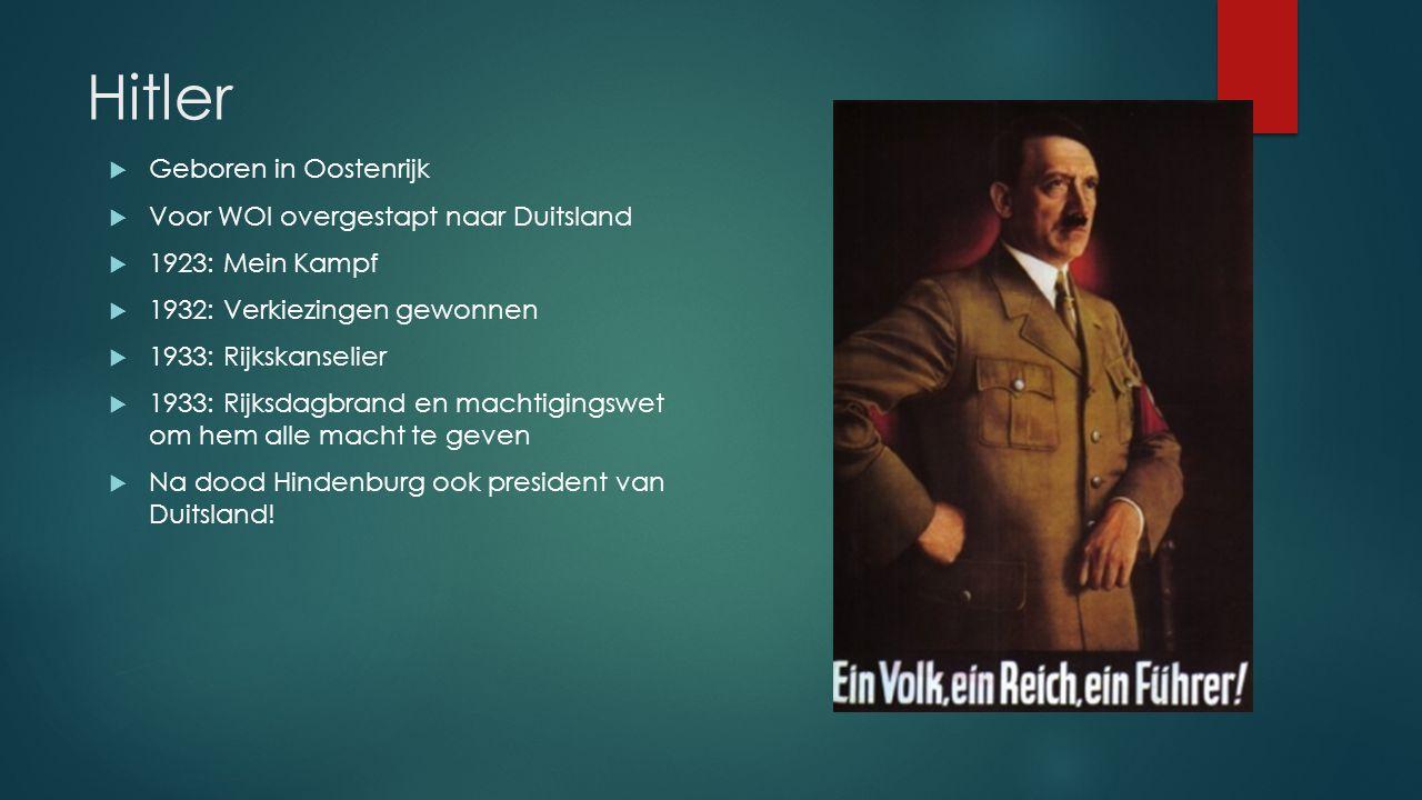 Hitler  Geboren in Oostenrijk  Voor WOI overgestapt naar Duitsland  1923: Mein Kampf  1932: Verkiezingen gewonnen  1933: Rijkskanselier  1933: Rijksdagbrand en machtigingswet om hem alle macht te geven  Na dood Hindenburg ook president van Duitsland!