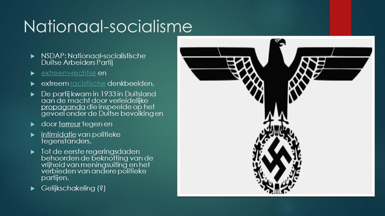 Nationaal-socialisme  NSDAP: Nationaal-socialistische Duitse Arbeiders Partij  extreem-rechtse en extreem-rechtse  extreem racistische denkbeelden.racistische  De partij kwam in 1933 in Duitsland aan de macht door verleidelijke propaganda die inspeelde op het gevoel onder de Duitse bevolking en  door terreur tegen en  intimidatie van politieke tegenstanders.