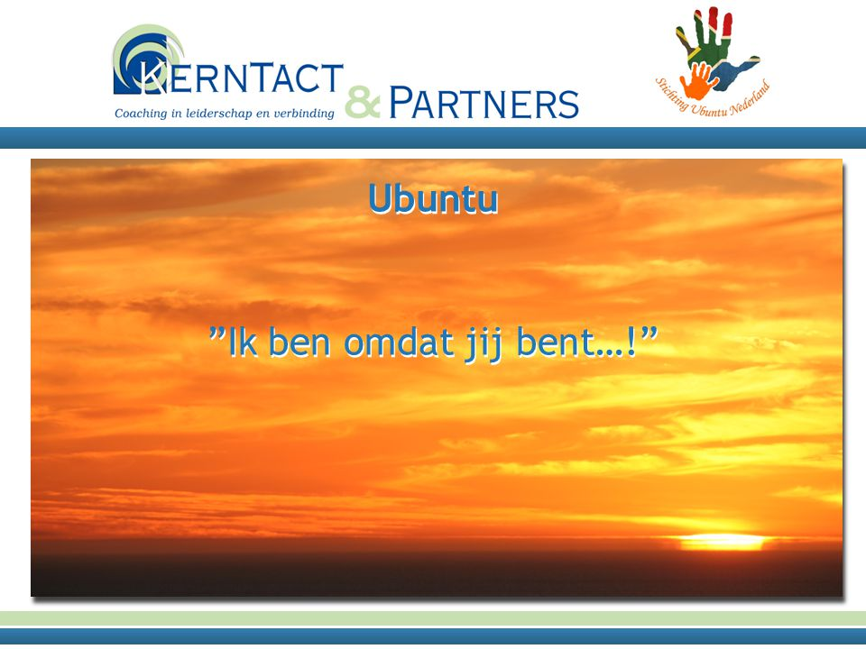 UBUNTU Umuntu Ngmuntu Ngbantu: een mens is een mens omdat er anderen zijn….. Africans have this thing called UBUNTU; it is about the essence of being human it is part of the gift that Africa will give the world.