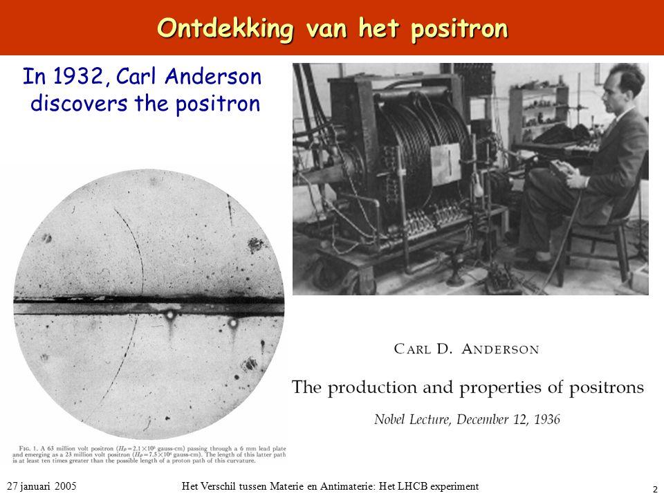 2 27 januari 2005Het Verschil tussen Materie en Antimaterie: Het LHCB experiment Ontdekking van het positron In 1932, Carl Anderson discovers the positron