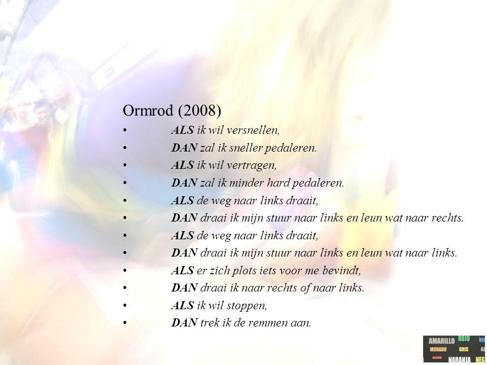Ormrod (2008) ALS ik wil versnellen, DAN zal ik sneller pedaleren. ALS ik wil vertragen, DAN zal ik minder hard pedaleren. ALS de weg naar links draai