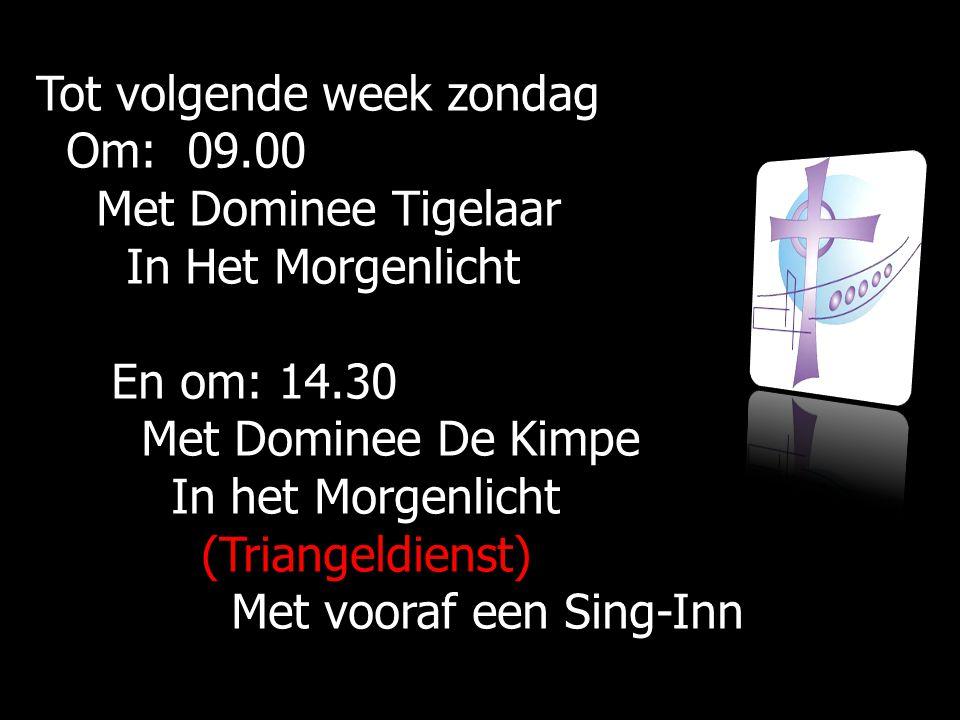 Tot volgende week zondag Om: 09.00 Om: 09.00 Met Dominee Tigelaar Met Dominee Tigelaar In Het Morgenlicht In Het Morgenlicht En om: 14.30 En om: 14.30 Met Dominee De Kimpe In het Morgenlicht (Triangeldienst) Met Dominee De Kimpe In het Morgenlicht (Triangeldienst) Met vooraf een Sing-Inn Met vooraf een Sing-Inn