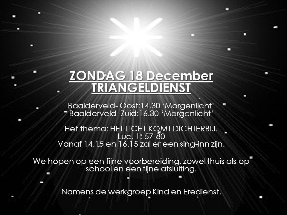 ZONDAG 18 December TRIANGELDIENST Voor Baalderveld- Oost om 14.30 in het 'Morgenlicht' In deze diensten hoopt voor te gaan: ds.