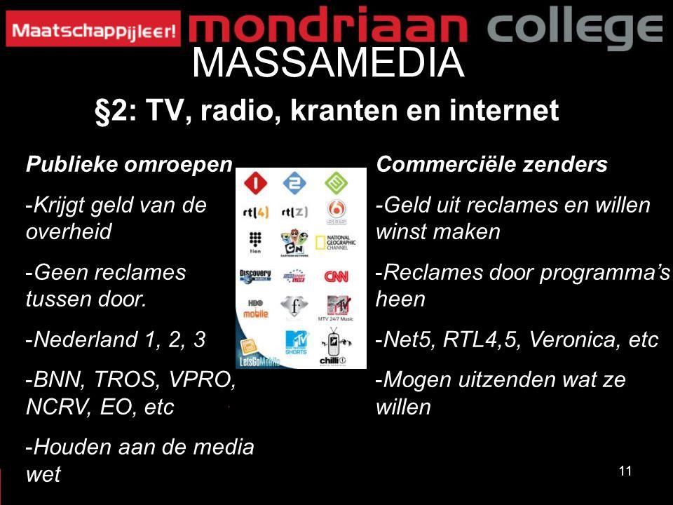 11 MASSAMEDIA §2: TV, radio, kranten en internet Commerciële zenders -Geld uit reclames en willen winst maken -Reclames door programma's heen -Net5, R