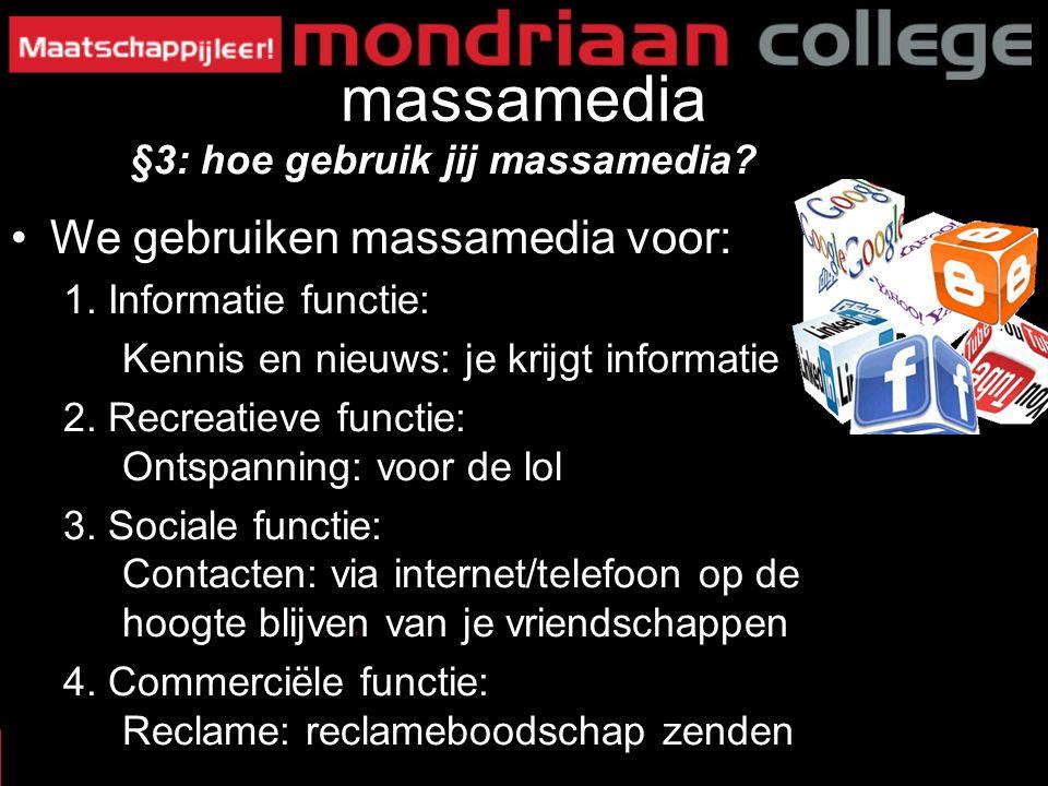 massamedia We gebruiken massamedia voor: 1. Informatie functie: Kennis en nieuws: je krijgt informatie 2. Recreatieve functie: Ontspanning: voor de lo