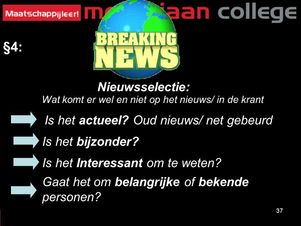 37 §4: Nieuwsselectie: Is het bijzonder? Is het actueel? Oud nieuws/ net gebeurd Is het Interessant om te weten? Wat komt er wel en niet op het nieuws