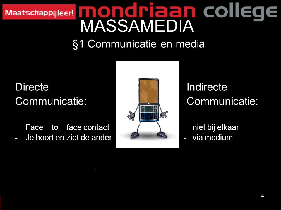 4 MASSAMEDIA §1 Communicatie en media Directe Indirecte Communicatie: -Face – to – face contact- niet bij elkaar -Je hoort en ziet de ander- via mediu
