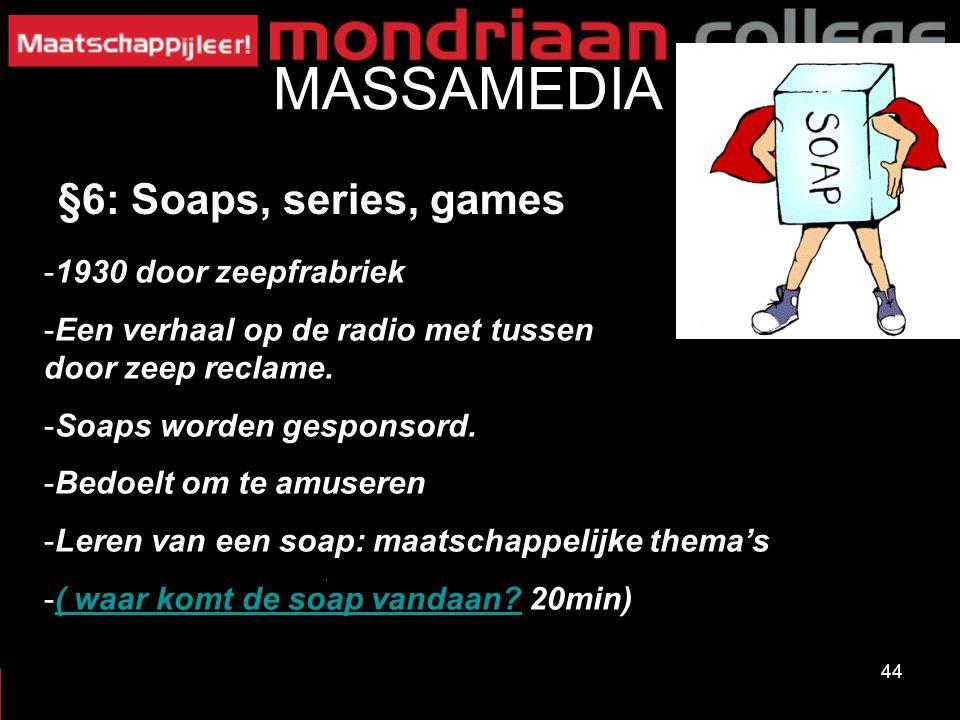 44 MASSAMEDIA §6: Soaps, series, games -1930 door zeepfrabriek -Een verhaal op de radio met tussen door zeep reclame. -Soaps worden gesponsord. -Bedoe