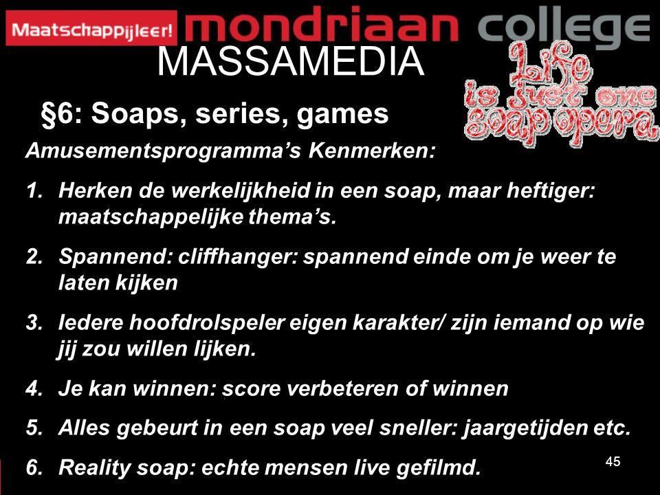45 MASSAMEDIA §6: Soaps, series, games Amusementsprogramma's Kenmerken: 1.Herken de werkelijkheid in een soap, maar heftiger: maatschappelijke thema's