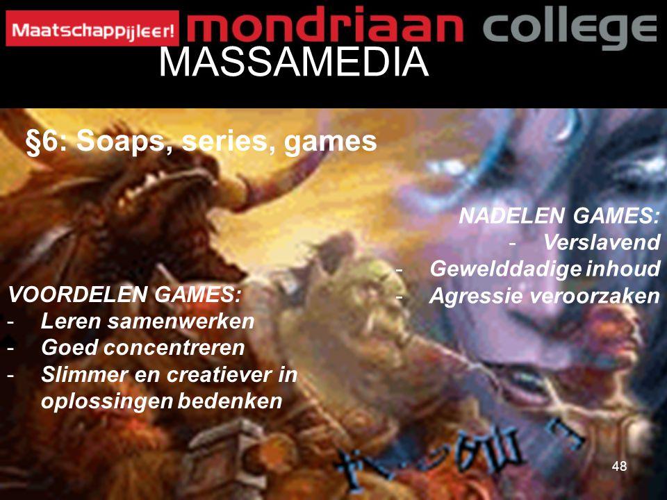 48 MASSAMEDIA §6: Soaps, series, games VOORDELEN GAMES: -Leren samenwerken -Goed concentreren -Slimmer en creatiever in oplossingen bedenken NADELEN G