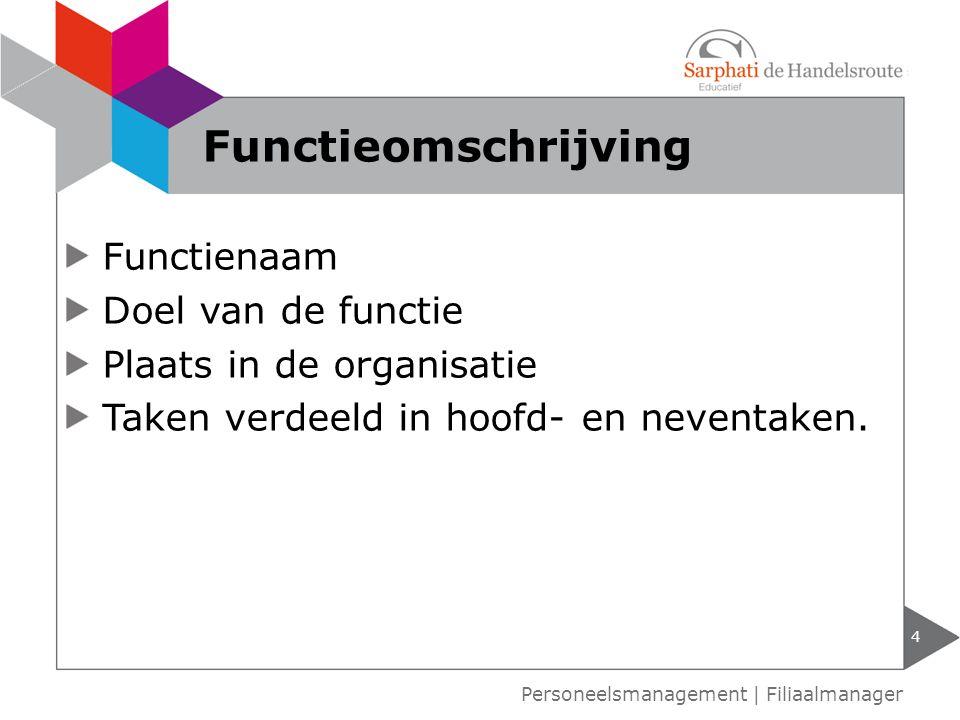 Functienaam Doel van de functie Plaats in de organisatie Taken verdeeld in hoofd- en neventaken. 4 Functieomschrijving Personeelsmanagement | Filiaalm
