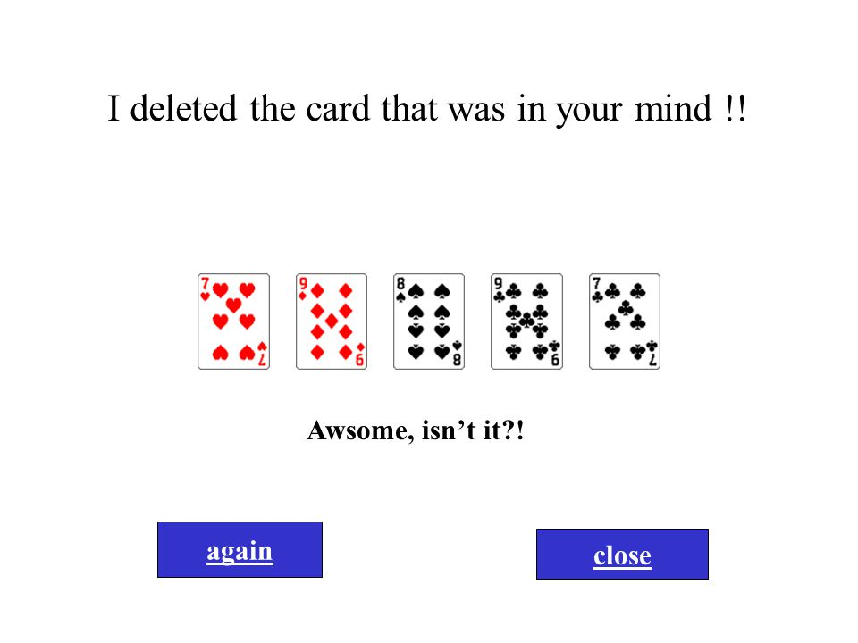 I deleted the card that was in your mind !! Awsome, isn't it?! again close