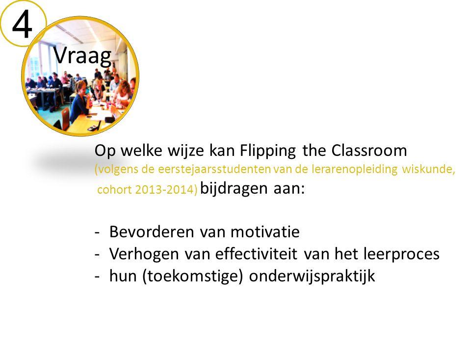 4 Vraag Op welke wijze kan Flipping the Classroom (volgens de eerstejaarsstudenten van de lerarenopleiding wiskunde, cohort 2013-2014) bijdragen aan: -Bevorderen van motivatie -Verhogen van effectiviteit van het leerproces -hun (toekomstige) onderwijspraktijk