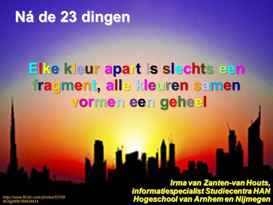 Ná de 23 dingen Elke kleur apart is slechts een fragment, alle kleuren samen vormen een geheel vormen een geheel Irma van Zanten-van Houts, informatiespecialist Studiecentra HAN Hogeschool van Arnhem en Nijmegen http://www.flickr.com/photos/51159 953@N00/189639434