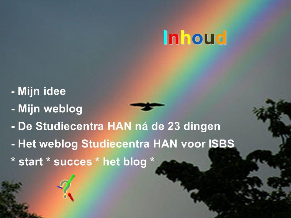 - Mijn idee - Mijn weblog - De Studiecentra HAN ná de 23 dingen - Het weblog Studiecentra HAN voor ISBS * start * succes * het blog * InhoudInhoudInhoudInhoud