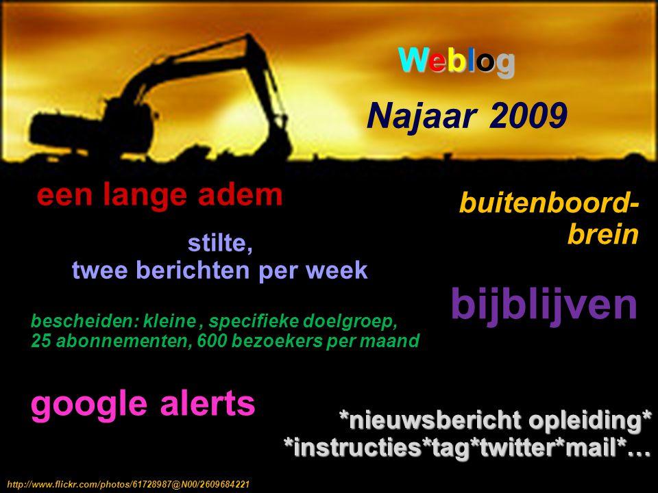 Najaar 2009 een lange adem bescheiden: kleine, specifieke doelgroep, 25 abonnementen, 600 bezoekers per maand stilte, twee berichten per week WeblogWeblogWeblogWeblog bijblijven buitenboord- brein google alerts http://www.flickr.com/photos/95572727@N00/4771036933http://www.flickr.com/photos/61728987@N00/2609684221 *nieuwsbericht opleiding* *instructies*tag*twitter*mail*…