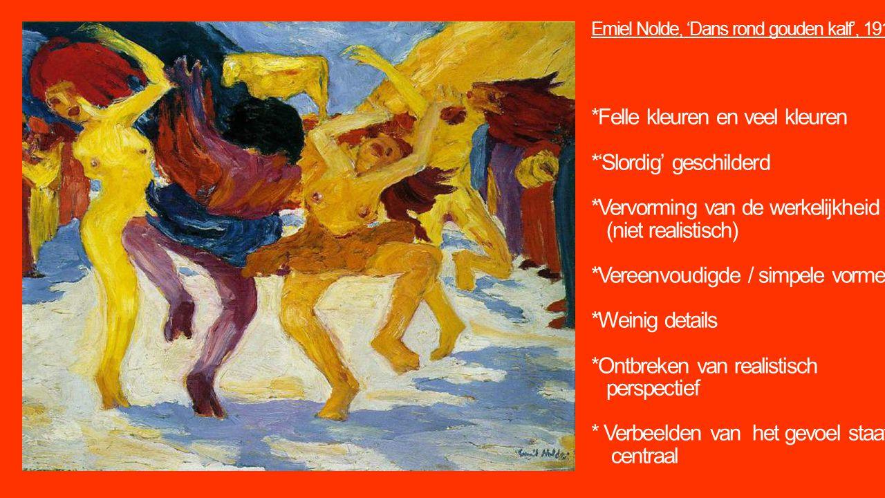 Emiel Nolde, 'Dans rond gouden kalf', 1910 *Felle kleuren en veel kleuren *'Slordig' geschilderd *Vervorming van de werkelijkheid (niet realistisch) *