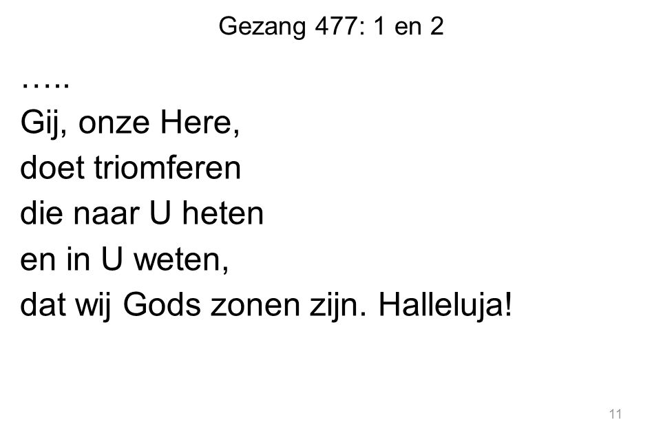 Gezang 477: 1 en 2 ….. Gij, onze Here, doet triomferen die naar U heten en in U weten, dat wij Gods zonen zijn. Halleluja! 11