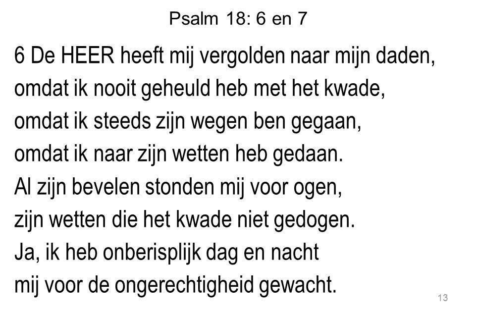 13 Psalm 18: 6 en 7 6 De HEER heeft mij vergolden naar mijn daden, omdat ik nooit geheuld heb met het kwade, omdat ik steeds zijn wegen ben gegaan, omdat ik naar zijn wetten heb gedaan.