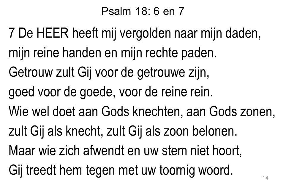 Psalm 18: 6 en 7 7 De HEER heeft mij vergolden naar mijn daden, mijn reine handen en mijn rechte paden. Getrouw zult Gij voor de getrouwe zijn, goed v