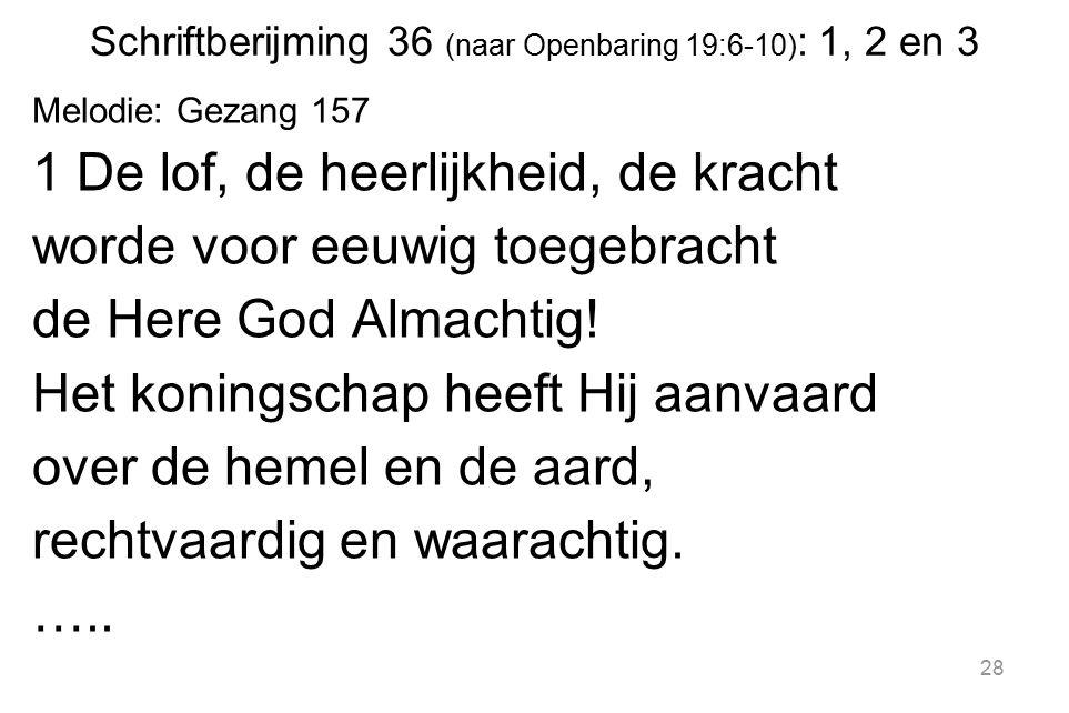 28 Schriftberijming 36 (naar Openbaring 19:6-10) : 1, 2 en 3 Melodie: Gezang 157 1 De lof, de heerlijkheid, de kracht worde voor eeuwig toegebracht de Here God Almachtig.