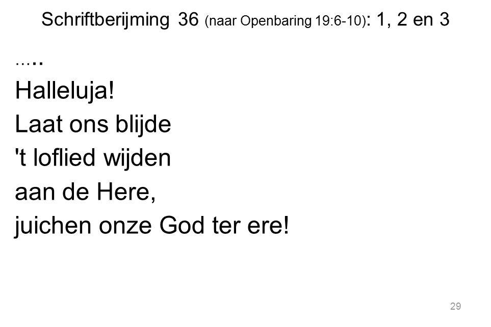 Schriftberijming 36 (naar Openbaring 19:6-10) : 1, 2 en 3 ….. Halleluja! Laat ons blijde 't loflied wijden aan de Here, juichen onze God ter ere! 29