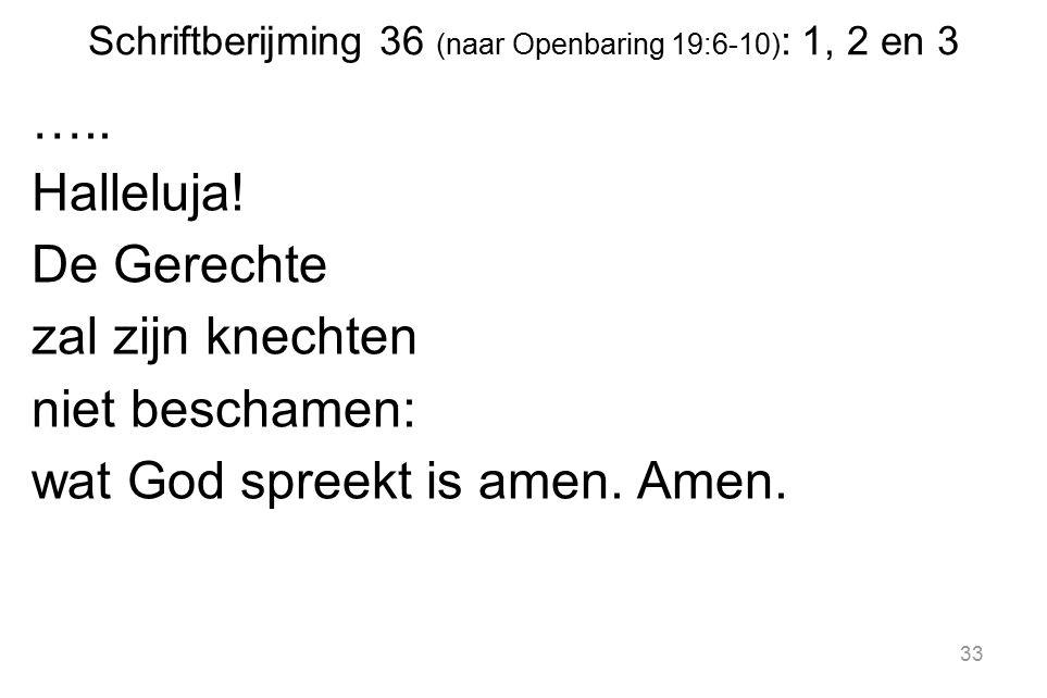 Schriftberijming 36 (naar Openbaring 19:6-10) : 1, 2 en 3 ….. Halleluja! De Gerechte zal zijn knechten niet beschamen: wat God spreekt is amen. Amen.