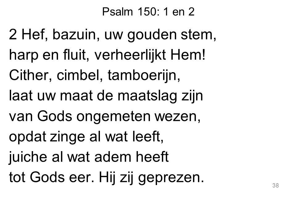 Psalm 150: 1 en 2 2 Hef, bazuin, uw gouden stem, harp en fluit, verheerlijkt Hem! Cither, cimbel, tamboerijn, laat uw maat de maatslag zijn van Gods o