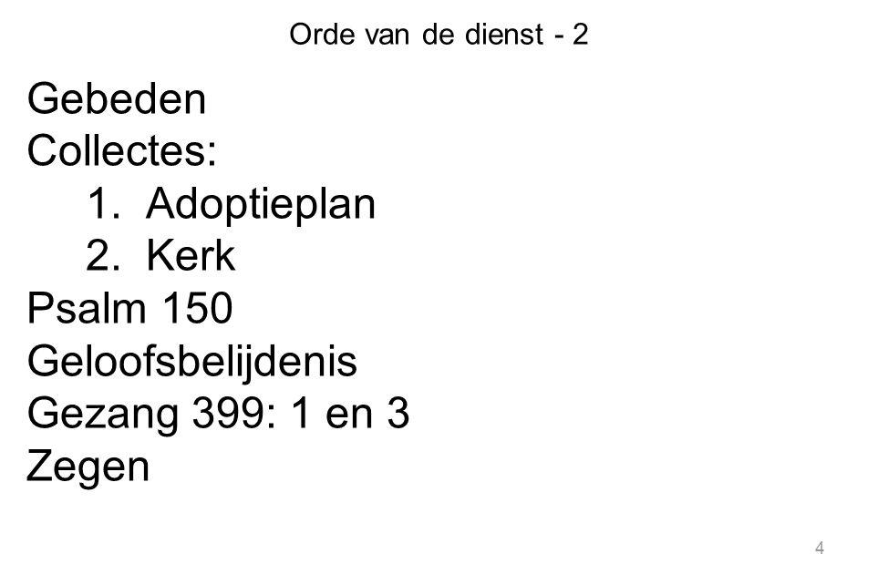 4 Orde van de dienst - 2 Gebeden Collectes: 1.Adoptieplan 2.Kerk Psalm 150 Geloofsbelijdenis Gezang 399: 1 en 3 Zegen