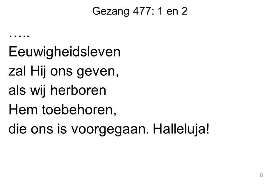Gezang 477: 1 en 2 ….. Eeuwigheidsleven zal Hij ons geven, als wij herboren Hem toebehoren, die ons is voorgegaan. Halleluja! 8