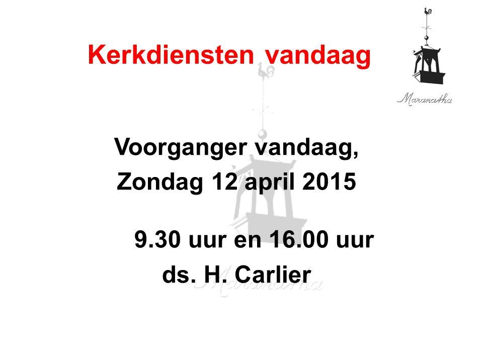 Voorganger vandaag, Zondag 12 april 2015 9.30 uur en 16.00 uur ds. H. Carlier Kerkdiensten vandaag