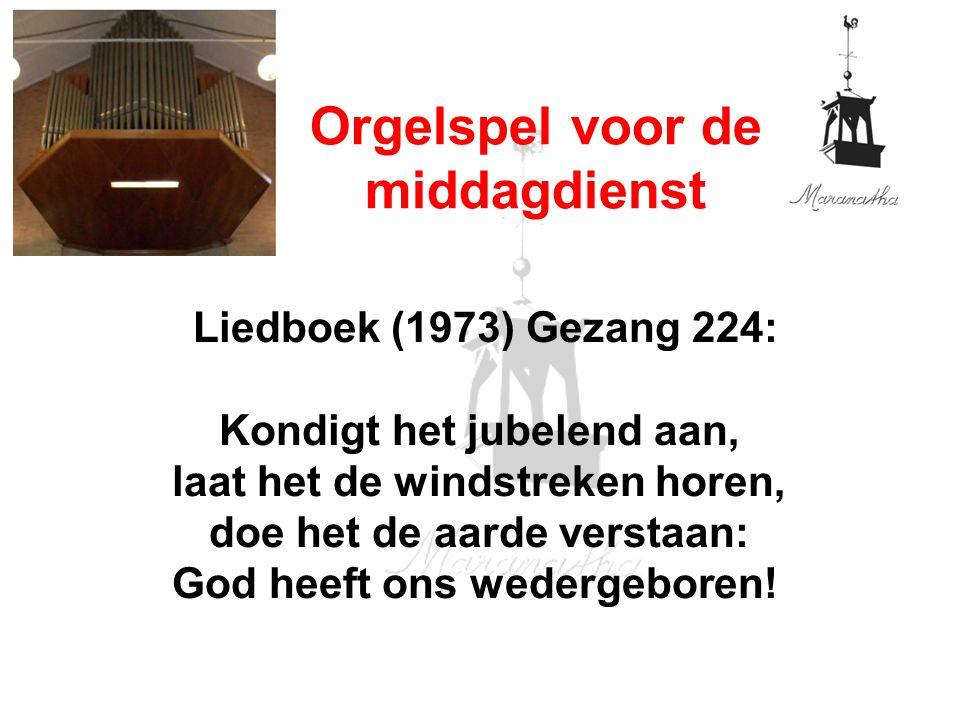Liedboek (1973) Gezang 224: Kondigt het jubelend aan, laat het de windstreken horen, doe het de aarde verstaan: God heeft ons wedergeboren! Orgelspel
