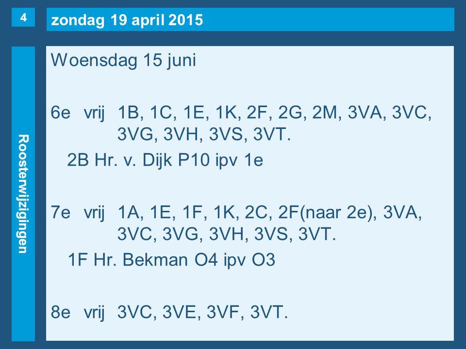 zondag 19 april 2015 Roosterwijzigingen Woensdag 15 juni 6evrij1B, 1C, 1E, 1K, 2F, 2G, 2M, 3VA, 3VC, 3VG, 3VH, 3VS, 3VT.