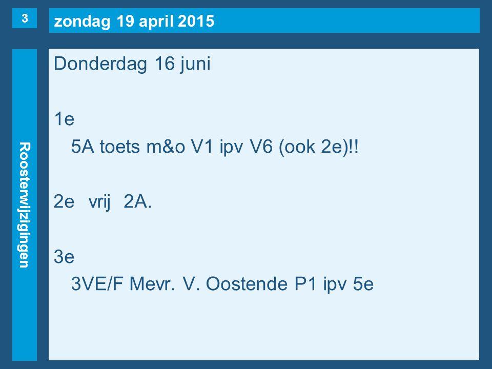 zondag 19 april 2015 Roosterwijzigingen Donderdag 16 juni 1e 5A toets m&o V1 ipv V6 (ook 2e)!! 2evrij2A. 3e 3VE/F Mevr. V. Oostende P1 ipv 5e 3